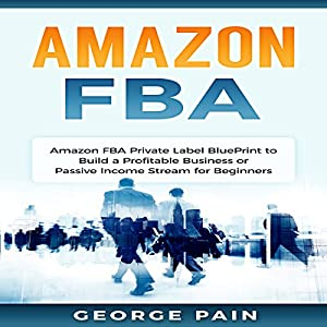 Amazon FBA: Private Label BluePrint to Build a Profitable Business or Passive Income Stream for Beginners Audiobook