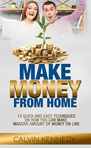 Make Money From Home: 15 Quick and Easy Techniques on How you can make massive amount of money online