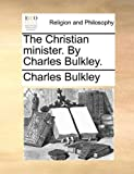 The Christian Minister by Charles Bulkley, Charles Bulkley, 1140731173