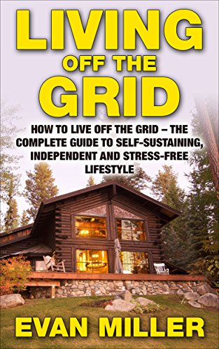 Living Off The Grid: How To Live Off The Grid - The Complete Guide To Self-Sustaining, Independent And Stress-Free Lifestyle (Homesteading, Preppers Pantry, Sustainable Living) by [Miller, Evan]