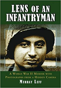Lens of an Infantryman: A World War II Memoir with Photographs from a Hidden Camera