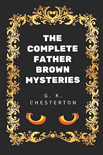 The Complete Father Brown Mysteries: By G. K. Chesterton - Illustrated