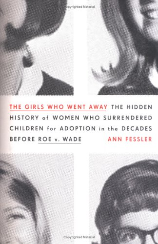 The Girls Who Went Away: The Hidden History of Women Who Surrendered Children for Adoption in the Decades Before Roe v.