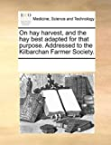 On Hay Harvest, and the Hay Best Adapted for That Purpose Addressed to the Kilbarchan Farmer Society, See Notes Multiple Contributors, 117022072X