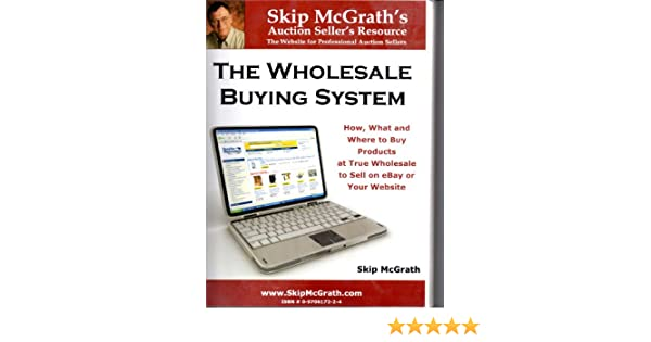 The Wholesale Buying System How What And Where To Buy Products At True Wholesale To Sell On Ebay Skip Macgrath 9780970617224 Amazon Com Books