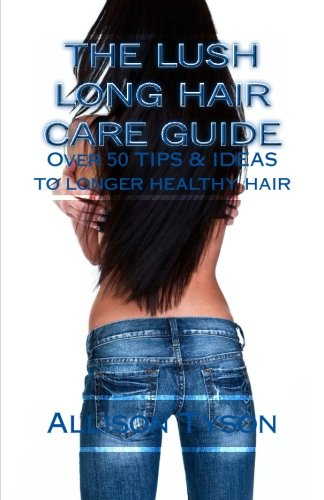 The Lush Long Hair Care Guide: Over 50 Tips and Ideas to longer, healthier hair PDF
