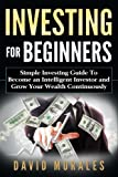 img - for Investing: Investing For Beginners- Simple Investing Guide to Become an Intelligent Investor and Grow Your Wealth Continuously (investing 101, Investing Basics, Investment Books, Stock Market) book / textbook / text book