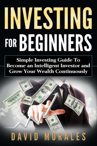 Investing: Investing For Beginners- Simple Investing Guide to Become an Intelligent Investor and Grow Your Wealth Continuously (investing 101, Investing Basics, Investment Books, Stock Market)