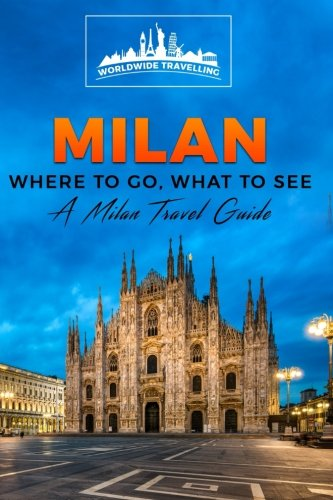 Milan: Where To Go, What To See - A Milan Travel Guide (Italy, Milan, Venice, Rome, Florence, Naples, Turin) (Volume 2)