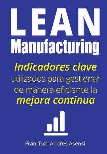 Lean Manufacturing: Indicadores clave de desempeño para gestionar de manera eficiente la mejora continua (Spanish Edition)