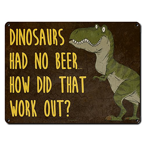 Dinosaurs Had No Beer. How Did That Work Out? ~ Funny Beer Signs ~ 9