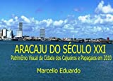 Aracaju do Seculo XXI: Patrimônio Visual da Cidade dos Cajueiros e Papagaios em 2010 (Portuguese Edition)