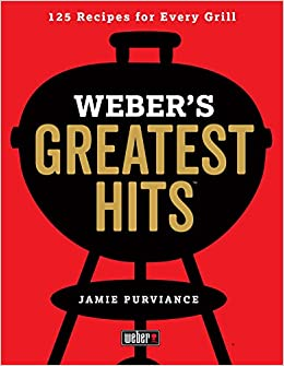 Weber's Greatest Hits: 125 Classic Recipes for Every Grill