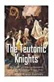 The Teutonic Knights: The History and Legacy of the Catholic Church's Most Famous Military Order
