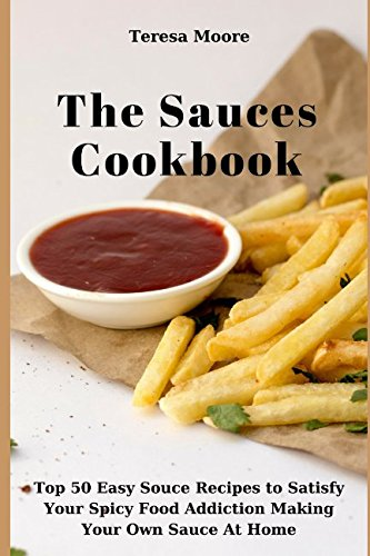The Sauces Cookbook: Top 50 Easy Sauce Recipes to Satisfy Your Spicy Food Addiction Making Your Own Sauce At Home (Quick and Easy Natural Food) by Teresa Moore