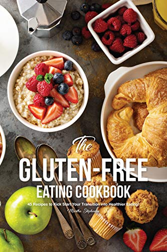 The Gluten-Free Eating Cook Book: 45 Recipes to Kick Start Your Transition into Healthier Eating! by Martha Stephenson