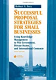 Successful Proposal Strategies for Small Businesses, Robert S. Frey, 1596932260
