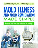 Mold Illness and Mold Remediation Made Simple: Removing Mold Toxins From Bodies and Sick Buildings