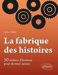 La Fabrique des Histoires : 50 ateliers d'écriture pour devenir auteur par Segolene Chailley