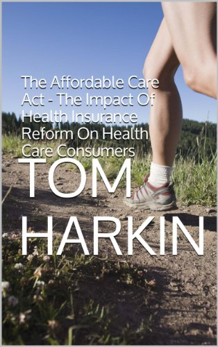 The Affordable Care Act - The Impact Of Health Insurance Reform On Health Care Consumers