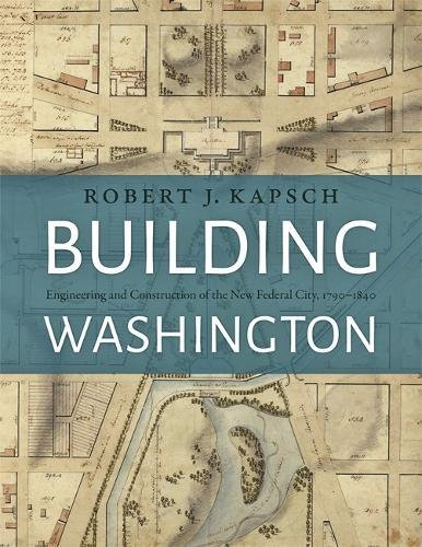 Building Washington: Engineering and Construction of the New Federal City, 1790-1840 -