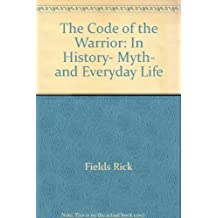 The Code of the Warrior: In History, Myth, and Everyday Life