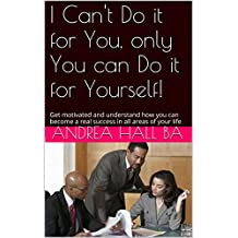 I Can't Do it for You, only You can Do it for Yourself!: Get motivated and understand how you can become a real success in all areas of your life