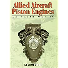 Allied Aircraft Piston Engines of World War II: History and Development of Frontline Aircraft Piston Engines Produced by Great Britain and the United States During World War II