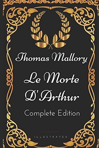 Le Morte D'Arthur - Complete Edition: By Thomas Mallory - Illustrated (Le Morte D Arthur By Sir Thomas Malory)