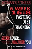 img - for Women's Fitness: 6 Week 16:8 Fasting Diet and Training, Sexier Leaner Healthier You! The Essential Guide To Total Body Fitness,Train Like A Warrior and look like A Goddess, 16:8 Diet book / textbook / text book