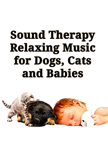 Sound Therapy: Relaxing Music for Dogs, Cats and Babies