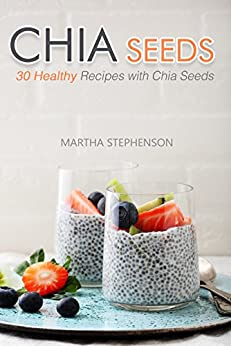 Chia Seeds: 30 Healthy Recipes with Chia Seeds by [Stephenson, Martha]