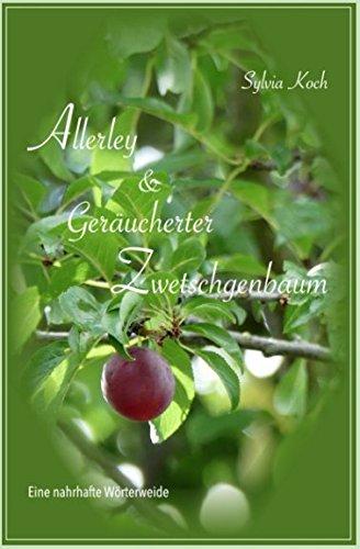 Allerley & Geräucherter Zwetschgenbaum: Eine nahrhafte Wörterweide (German Edition) by Sylvia Koch