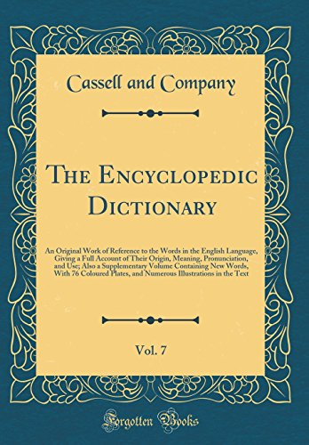 The Encyclopedic Dictionary, Vol. 7: An Original Work of Reference to the Words in the English Language, Giving a Full Account of Their Origin, ... New Words, With 76 Coloured Plates, and