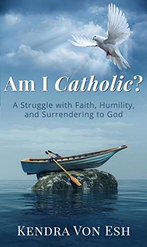 Am I Catholic?: A Struggle with Faith, Humility, and Surrendering to God
