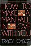 How to Make a Man Fall in Love with You, Tracy Cabot, 0312395787