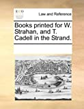 Books Printed for W Strahan, and T Cadell in the Strand, See Notes Multiple Contributors, 117025960X