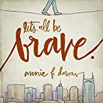 Let's All Be Brave: Living Life with Everything You Have | Annie F. Downs