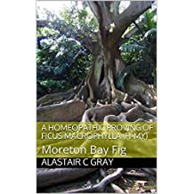 A Homeopathic Proving of Ficus Macrophylla (Fi-my): Moreton Bay Fig (Experience of Medicine |  Hahnemannian Provings Book 1)