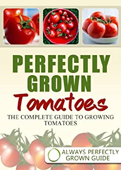 Perfectly Grown Tomatoes - the complete guide to growing tomatoes by [Always Perfectly Grown]