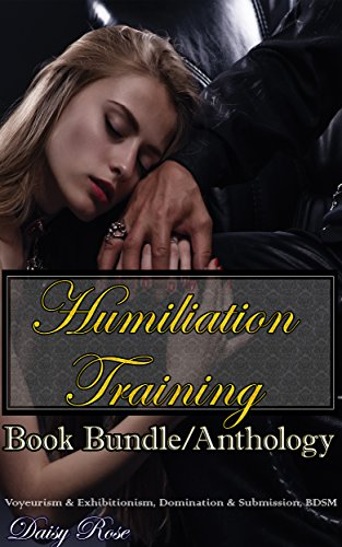 Humiliation Training Book Bundle/Anthology: Voyeurism & Exhibitionism, Domination & Submission, BDSM (Daisy Rose)