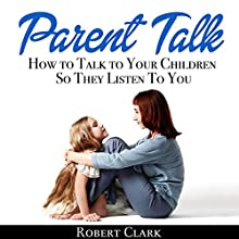 Parent Talk: How to Talk to Your Children So They Listen to You Audiobook by Robert Clark Narrated by John Hays