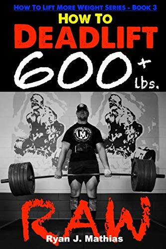 How To Deadlift 600 lbs. RAW: 12 Week Deadlift Program and Technique Guide (How To Lift More Weight Series)
