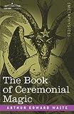 The Book of Ceremonial Magic, Arthur Edward Waite, 1602066795