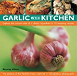 Garlic in the Kitchen: The Essence of the Mediterranean - 35 Recipes Using a Classic and Evocative Ingredient Shown in 100 Glorious Photographs