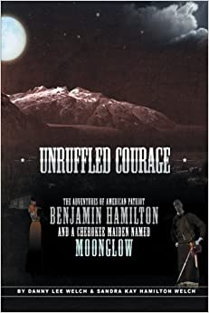 Unruffled Courage: The Adventures of American Patriot Benjamin Hamilton and a Cherokee Maiden Named Moonglow by Danny Lee Welch (2012-10-18)