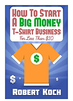 How To Start A Big Money T Shirt Business For Less Than