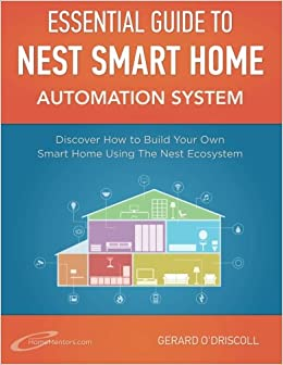 Nest Smart Home Automation System Handbook: Discover How to Build Your Own Smart Home Using The Nest Ecosystem: Volume 5 (Smart Home Automation Essential Guides)