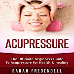 Acupressure: The Ultimate Beginners Guide to Acupressure for Health & Healing | Sarah Fredendell