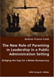 The New Role of Parenting in Leadership in a Public Administration Setting - Bridging the Gap for a Better Bureaucracy, Andrea Franco-Cook, 3836428083